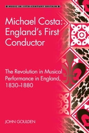 Michael Costa: England's First Conductor - The Revolution in Musical Performance in England, 1830-1880 ebook by John Goulden
