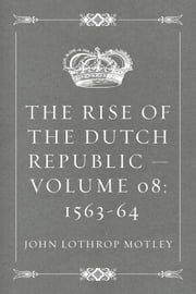 The Rise of the Dutch Republic — Volume 08: 1563-64 ebook by John Lothrop Motley