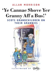 Ye Cannae Shove Yer Granny Aff A Bus! - Scots Grandchildren on their Grannies ebook by Allan Morrison,Rupert Besley