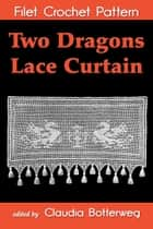Two Dragons Lace Curtain Filet Crochet Pattern - Complete Instructions and Chart ebook by Claudia Botterweg