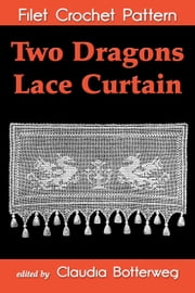 Two Dragons Lace Curtain Filet Crochet Pattern - Complete Instructions and Chart ebook by Kobo.Web.Store.Products.Fields.ContributorFieldViewModel