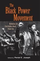 The Black Power Movement - Rethinking the Civil Rights-Black Power Era ebook by Peniel E. Joseph