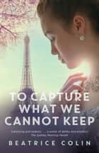 To Capture What We Cannot Keep ebook by Beatrice Colin
