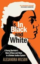 In Black and White - A Young Barrister's Story of Race and Class in a Broken Justice System ebook by Alexandra Wilson