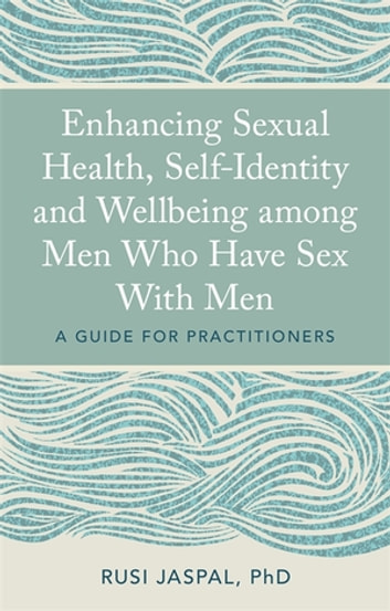 Enhancing Sexual Health, Self-Identity and Wellbeing among Men Who Have Sex With Men - A Guide for Practitioners ebook by Rusi Jaspal