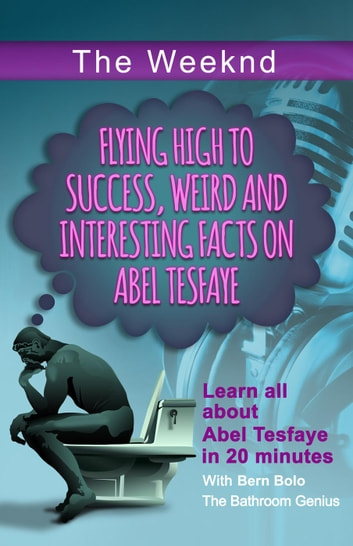 The Weeknd - Flying High to Success Weird and Interesting Facts on Abel Tesfaye ebook by BERN BOLO