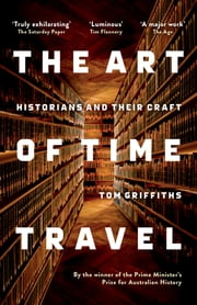 The Art of Time Travel - Historians and Their Craft ebook by Tom Griffiths