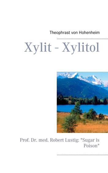 "Xylit - Xylitol - Prof. Dr. med. Robert Lustig: ""Sugar is Poison"" eBook by Theophrast von Hohenheim"