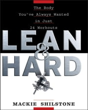 Lean and Hard - The Body Youve Always Wanted in Just 24 Workouts ebook by Mackie Shilstone