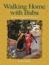 Walking Home with Baba - The Heart of Spiritual Practice ebook by Rohini Ralby