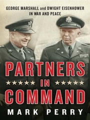 Partners in Command - George Marshall and Dwight Eisenhower in War and Peace ebook by Mark Perry
