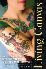 Living Canvas - Your Total Guide to Tattoos, Piercings, and Body Modification ebook by Karen Hudson
