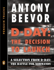 D-Day: The Decision to Launch - A Selection from D-Day: The Battle for Normandy (Penguin Tracks) ebook by Antony Beevor