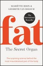 Fat: the Secret Organ - The surprising science behind the most misunderstood part of the body ebook by Mariette Boon, Liesbeth van Rossum, Colleen Higgins