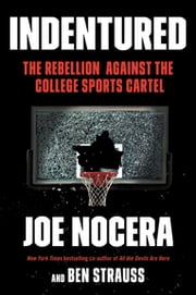Indentured - The Inside Story of the Rebellion Against the NCAA ebook by Joe Nocera,Ben Strauss