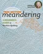 Free-Motion Meandering - A Beginners Guide to Machine Quilting ebook by Angela Walters