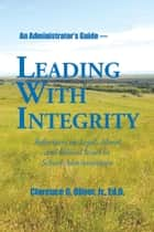 Leading with Integrity ebook by Clarence G. Oliver, Jr., Ed.D.