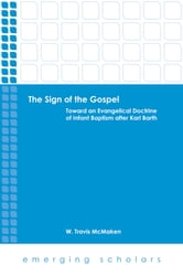 The Sign of the Gospel - Toward an Evangelical Doctrine of Infant Baptism after Karl Barth ebook by W. Travis McMaken