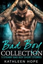 Bad Boy Collection: 5 Steamy Bad Boy Short Stories ebook by Kathleen Hope