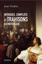 Intrigues, complots et trahisons au Moyen Age ebook by Jean VERDON