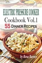 Electric Pressure Cooker Cookbook: Vol.1 55 Electric Pressure Cooker Dinner Recipes ebook by Rosa Barnes