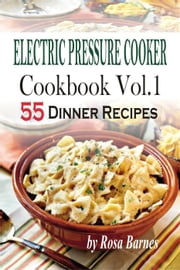 Electric Pressure Cooker Cookbook: Vol.1 55 Electric Pressure Cooker Dinner Recipes ebook by Kobo.Web.Store.Products.Fields.ContributorFieldViewModel