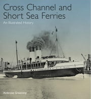 Cross Channel and Short Sea Ferries: An Illustrated History ebook by Greenway, Lord Ambrose
