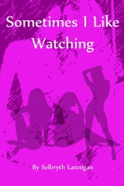 Sometimes I Like Watching ebook by Selbryth Lannigan