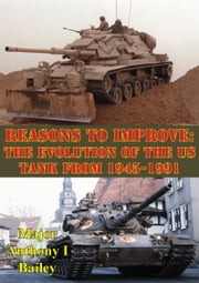 Reasons To Improve: The Evolution Of The US Tank From 1945-1991 ebook by Major Anthony I. Bailey