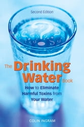 The Drinking Water Book - How to Eliminate Harmful Toxins from Your Water ebook by Colin Ingram