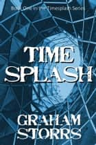 Timesplash - Book 1 of the Timesplash Series ebook by Graham Storrs