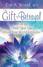 The Gift of Betrayal - How to Heal Your Life When Your World Explodes ebook by Eve Wood, M.D.