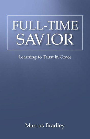 Full-Time Savior - Learning to Trust in Grace ebook by Marcus Bradley