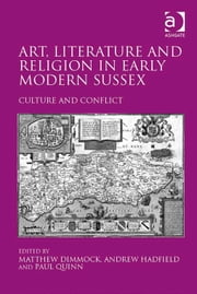 Art, Literature and Religion in Early Modern Sussex - Culture and Conflict ebook by Dr Matthew Dimmock,Dr Paul Quinn,Professor Andrew Hadfield