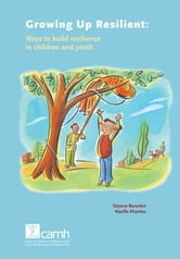Growing Up Resilient - Ways to Build Resilience in Children and Youth ebook by Tatyana Barankin, MD, FRCPC, DCPD,Nazilla Khanlou, RN, PhD
