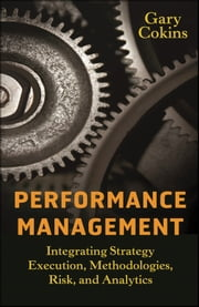 Performance Management - Integrating Strategy Execution, Methodologies, Risk, and Analytics ebook by Gary Cokins