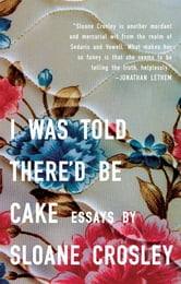 I Was Told There'd Be Cake ebook by Sloane Crosley
