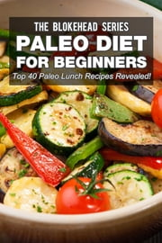 Paleo Diet For Beginners : Top 40 Paleo Lunch Recipes Revealed ! ebook by The Blokehead