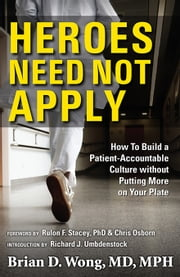 Heroes Need Not Apply - How to Build a Patient-Accountable Culture without Putting More on Your Plate ebook by Brian D. Wong MD, MPH