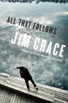 All That Follows - A Novel ebook by Jim Crace