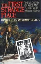 The First Strange Place - The Alchemy of Race and Sex in World War II Hawaii ebook by Beth Bailey, David Farber