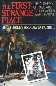 The First Strange Place - The Alchemy of Race and Sex in World War II Hawaii ebook by Beth Bailey,David Farber