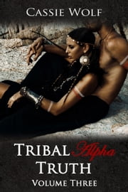 Tribal Alpha: Truth (Volume Three) ebook by Cassie Wolf