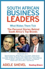 South African Business Leaders - What Makes Them Tick The personal stories behind South Africa's top brands ebook by Adele Shevel