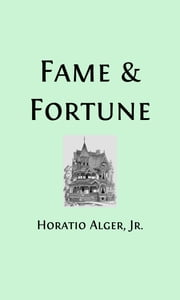 Fame and Fortune (Illustrated) - The Progress of Richard Hunter ebook by Horatio Alger, Jr.