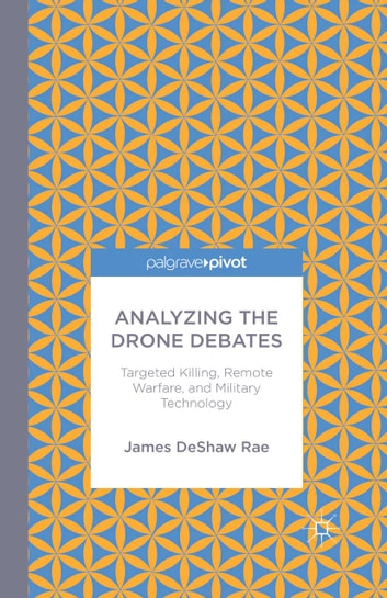Analyzing the Drone Debates: Targeted Killing, Remote Warfare, and Military Technology ebook by James DeShaw Rae