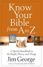 Know Your Bible from A to Z - A Quick Handbook to the People, Places, and Things eBook by Jim George