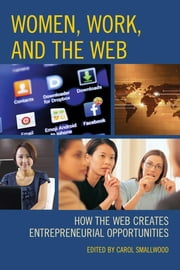 Women, Work, and the Web - How the Web Creates Entrepreneurial Opportunities ebook by Carol Smallwood