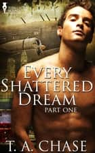 Every Shattered Dream: Part One ebook by T.A. Chase