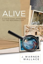 Alive - A Cold-Case Approach to the Resurrection ebook by J. Warner Wallace